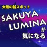 大阪の夜の新スポット!「SAKUYA LUMINA(サクヤルミナ)」に行こう!