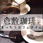 おしゃれすぎる朝のひと時!倉敷珈琲でコスパ最高のモーニングを楽しもう!